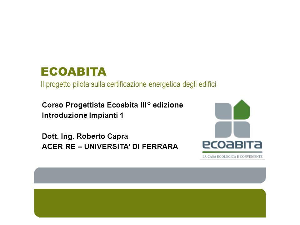 ECOABITA Il progetto pilota sulla certificazione energetica degli edifici Corso Progettista Ecoabita III° edizione Introduzione Impianti 1 Dott. Ing.