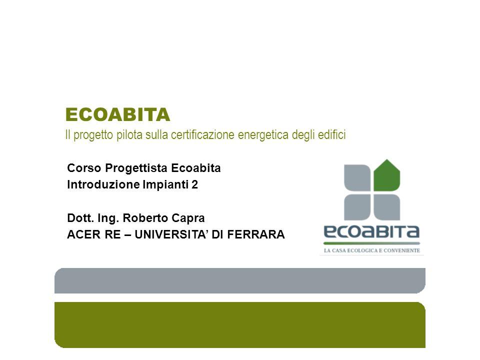 ECOABITA Il progetto pilota sulla certificazione energetica degli edifici Corso Progettista Ecoabita Introduzione Impianti 2 Dott. Ing. Roberto Capra