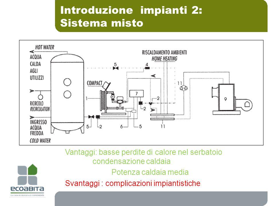 Introduzione impianti 2: Sistema misto Vantaggi: basse perdite di calore nel serbatoio condensazione caldaia Potenza caldaia media Svantaggi : complic