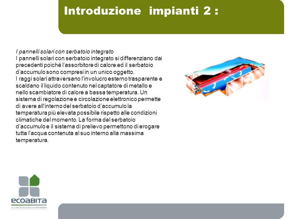 Introduzione impianti 2 : I pannelli solari con serbatoio integrato I pannelli solari con serbatoio integrato si differenziano dai precedenti poiché l