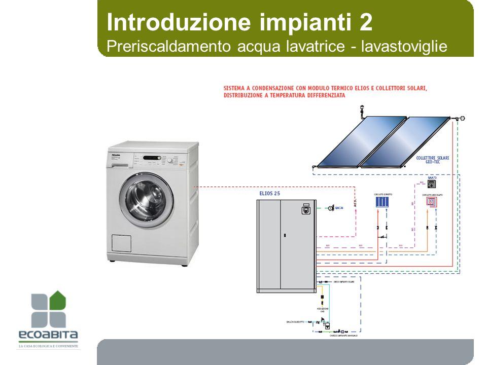 Introduzione impianti 2 Preriscaldamento acqua lavatrice - lavastoviglie