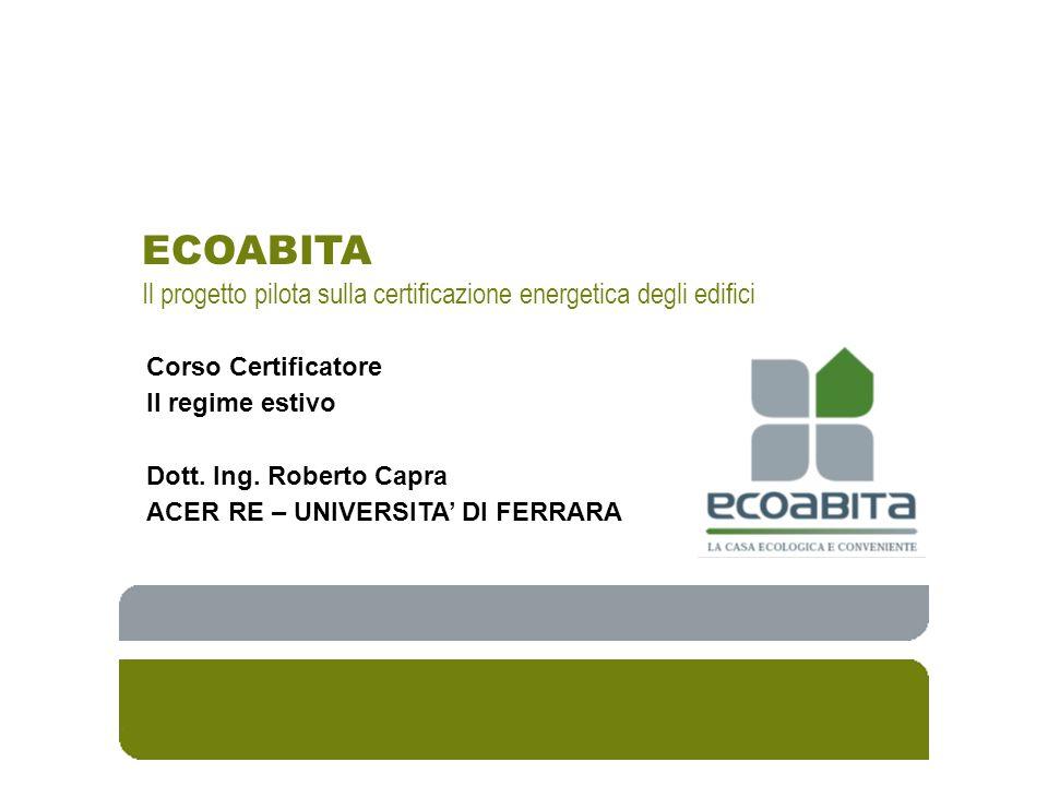 ECOABITA Il progetto pilota sulla certificazione energetica degli edifici Corso Certificatore Il regime estivo Dott. Ing. Roberto Capra ACER RE – UNIV