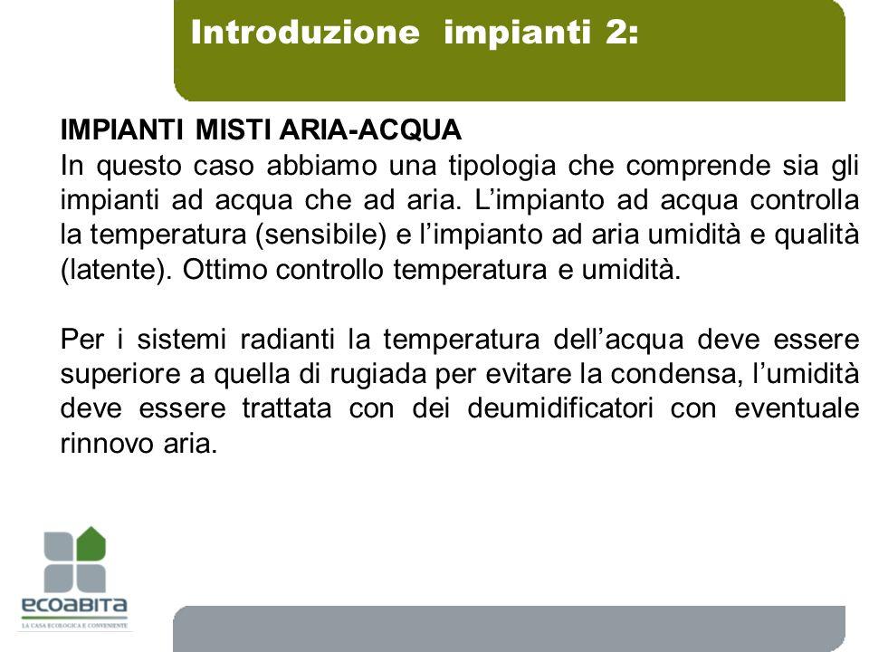 Introduzione impianti 2: IMPIANTI MISTI ARIA-ACQUA In questo caso abbiamo una tipologia che comprende sia gli impianti ad acqua che ad aria. Limpianto