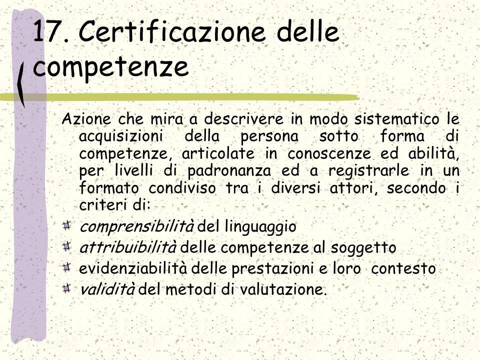 17. Certificazione delle competenze Azione che mira a descrivere in modo sistematico le acquisizioni della persona sotto forma di competenze, articola