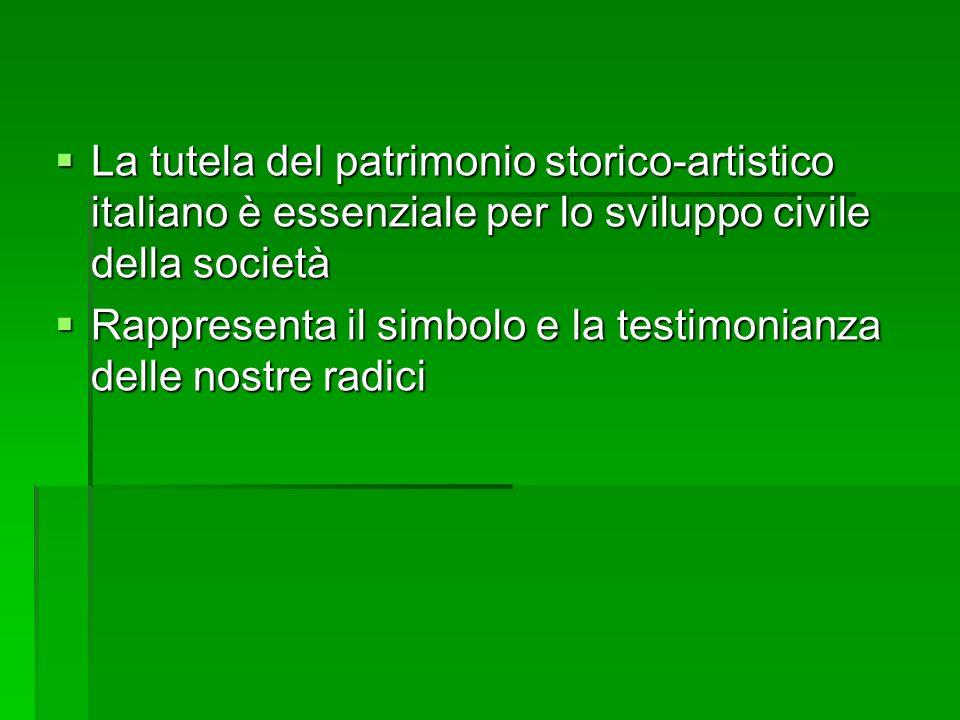 La tutela del patrimonio storico-artistico italiano è essenziale per lo sviluppo civile della società La tutela del patrimonio storico-artistico italiano è essenziale per lo sviluppo civile della società Rappresenta il simbolo e la testimonianza delle nostre radici Rappresenta il simbolo e la testimonianza delle nostre radici