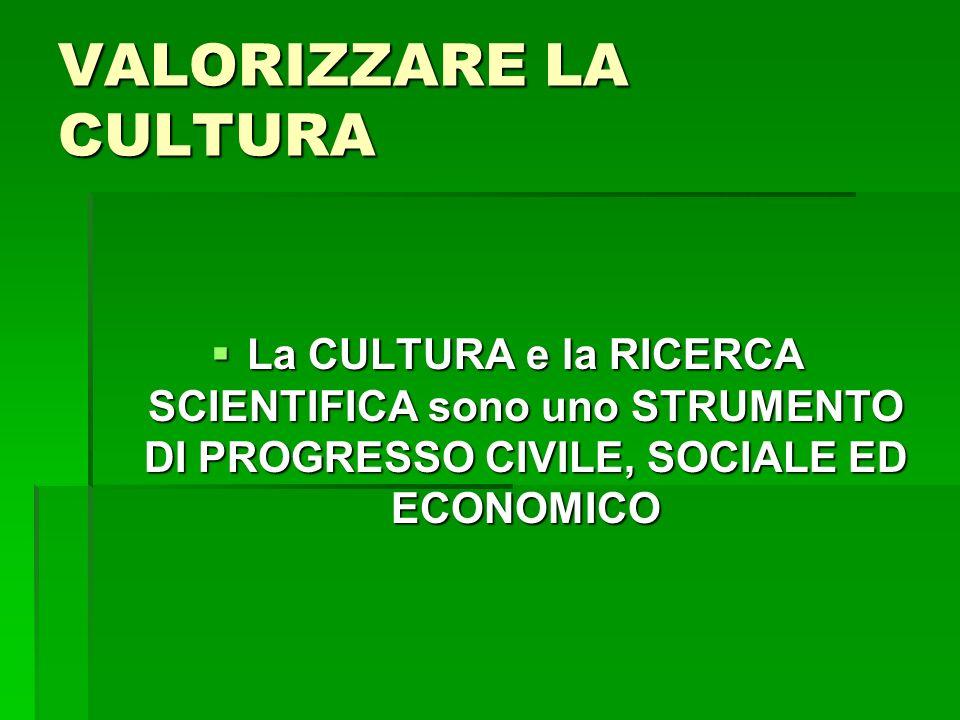 VALORIZZARE LA CULTURA La CULTURA e la RICERCA SCIENTIFICA sono uno STRUMENTO DI PROGRESSO CIVILE, SOCIALE ED ECONOMICO La CULTURA e la RICERCA SCIENTIFICA sono uno STRUMENTO DI PROGRESSO CIVILE, SOCIALE ED ECONOMICO