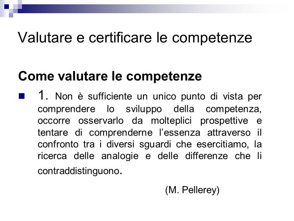 Valutare e certificare le competenze Come valutare le competenze 1. Non è sufficiente un unico punto di vista per comprendere lo sviluppo della compet
