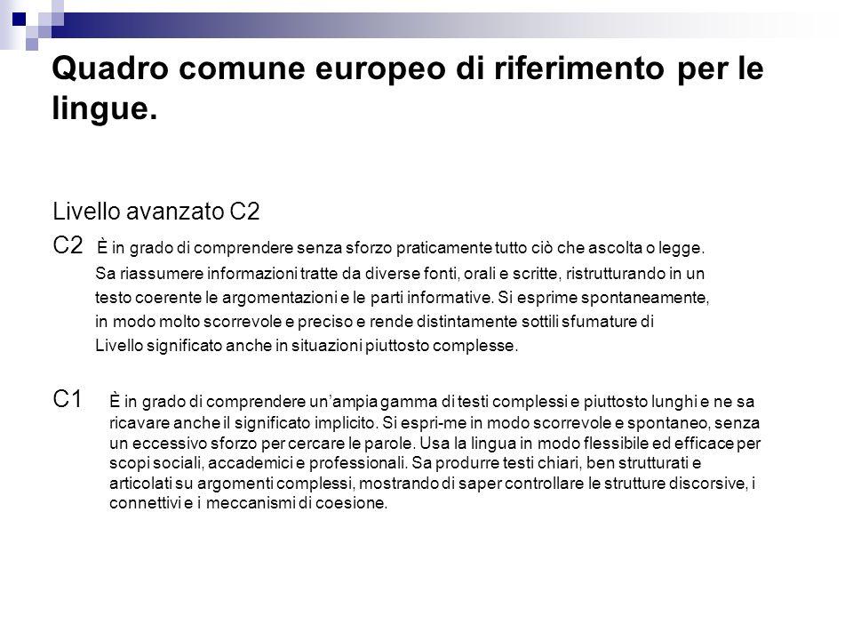 Quadro comune europeo di riferimento per le lingue. Livello avanzato C2 C2 È in grado di comprendere senza sforzo praticamente tutto ciò che ascolta o