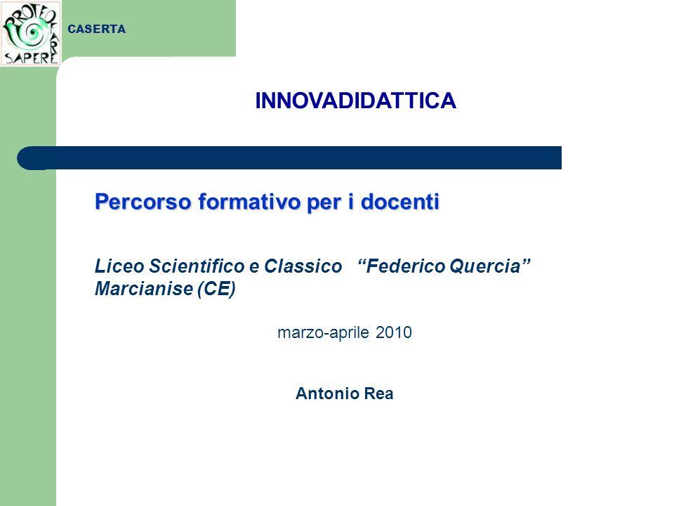 Percorso formativo per i docenti Liceo Scientifico e Classico Federico Quercia Marcianise (CE) marzo-aprile 2010 Antonio Rea INNOVADIDATTICA CASERTA