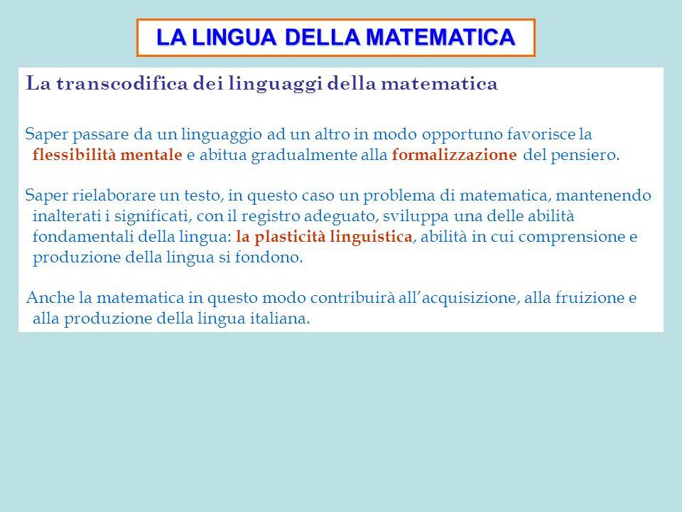 LA LINGUA DELLA MATEMATICA La transcodifica dei linguaggi della matematica Saper passare da un linguaggio ad un altro in modo opportuno favorisce la f