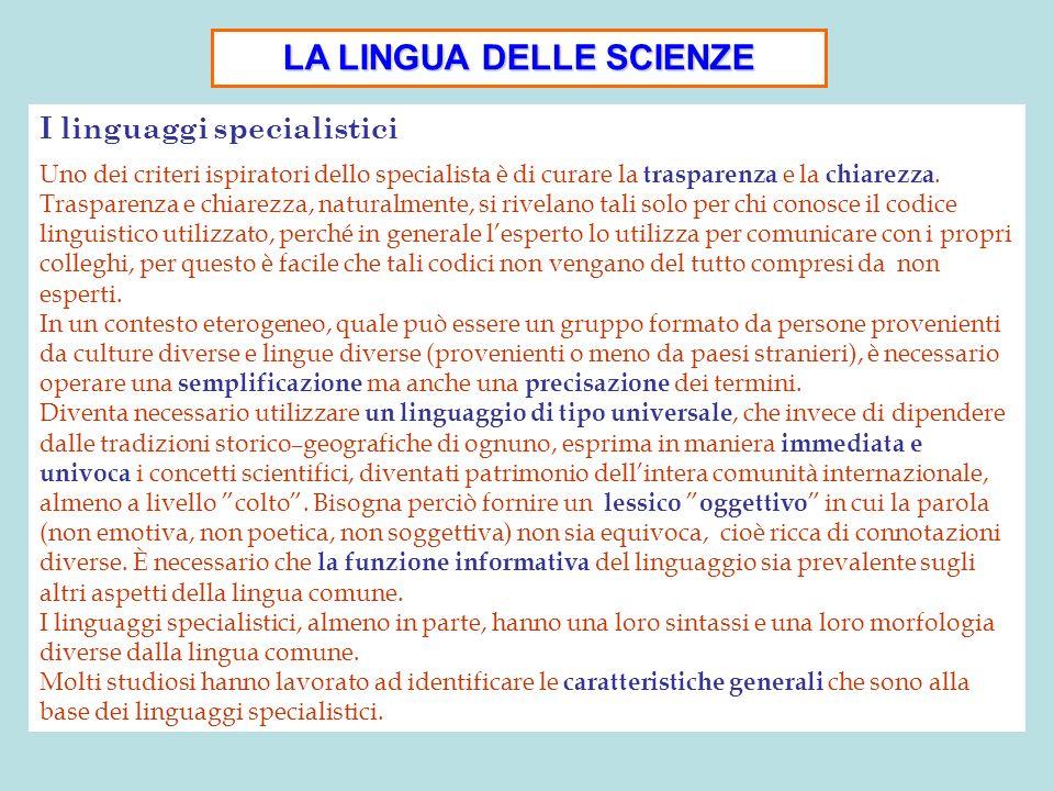 LA LINGUA DELLE SCIENZE I linguaggi specialistici Uno dei criteri ispiratori dello specialista è di curare la trasparenza e la chiarezza. Trasparenza