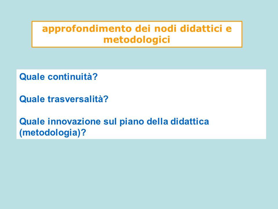 Quale continuità? Quale trasversalità? Quale innovazione sul piano della didattica (metodologia)? approfondimento dei nodi didattici e metodologici