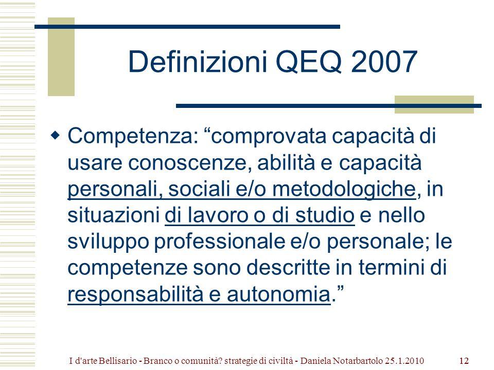 12 Definizioni QEQ 2007 Competenza: comprovata capacità di usare conoscenze, abilità e capacità personali, sociali e/o metodologiche, in situazioni di lavoro o di studio e nello sviluppo professionale e/o personale; le competenze sono descritte in termini di responsabilità e autonomia.