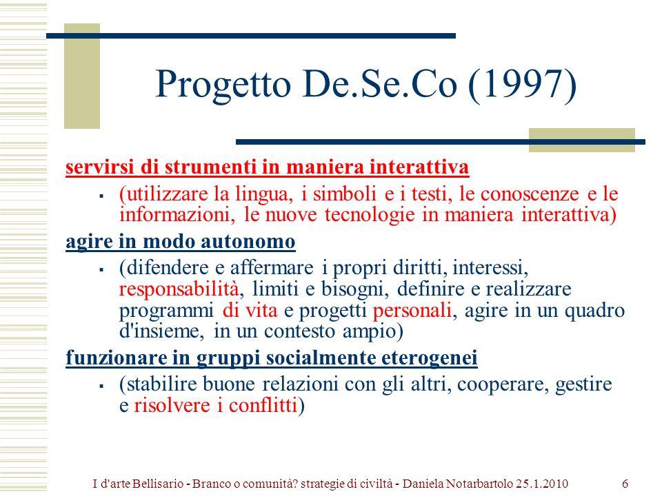 Progetto De.Se.Co (1997) servirsi di strumenti in maniera interattiva (utilizzare la lingua, i simboli e i testi, le conoscenze e le informazioni, le nuove tecnologie in maniera interattiva) agire in modo autonomo (difendere e affermare i propri diritti, interessi, responsabilità, limiti e bisogni, definire e realizzare programmi di vita e progetti personali, agire in un quadro d insieme, in un contesto ampio) funzionare in gruppi socialmente eterogenei (stabilire buone relazioni con gli altri, cooperare, gestire e risolvere i conflitti) 6I d arte Bellisario - Branco o comunità.