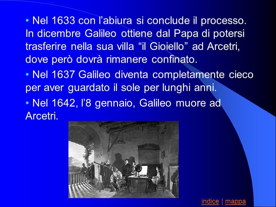 Nel 1633 con labiura si conclude il processo. In dicembre Galileo ottiene dal Papa di potersi trasferire nella sua villa il Gioiello ad Arcetri, dove
