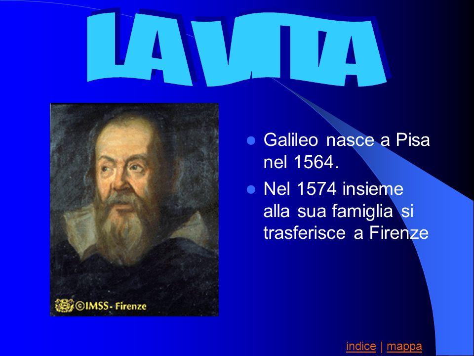Galileo nasce a Pisa nel 1564. Nel 1574 insieme alla sua famiglia si trasferisce a Firenze indiceindice | mappamappa