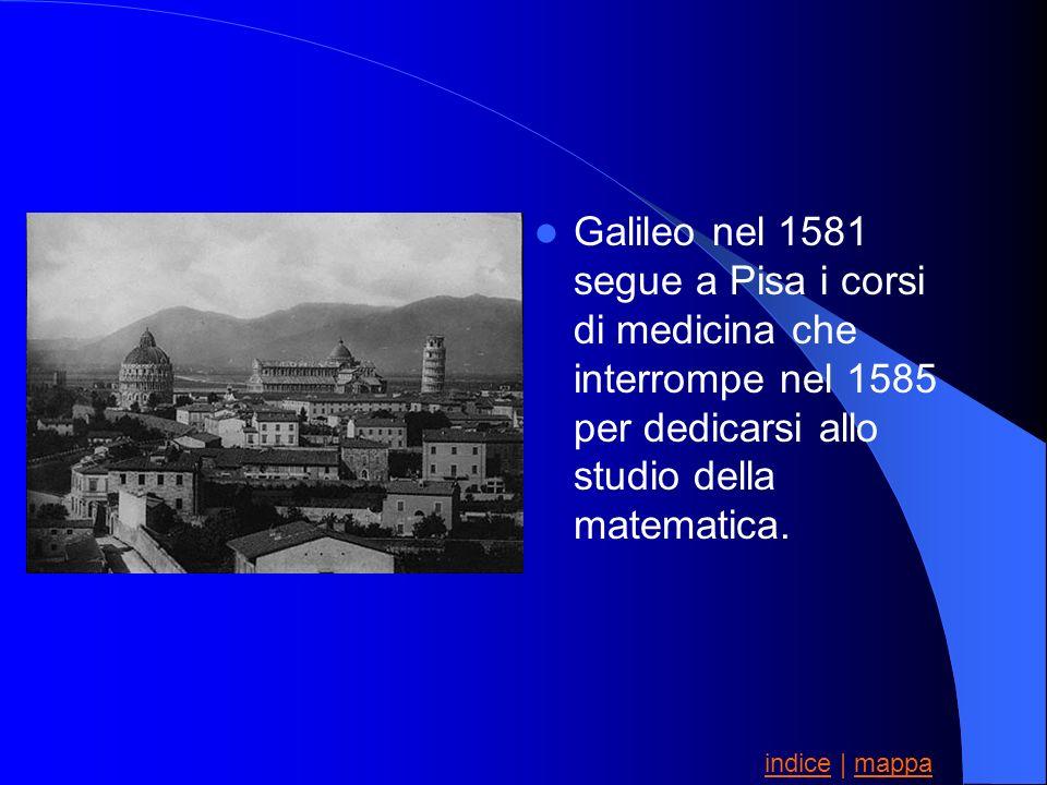 Galileo nel 1581 segue a Pisa i corsi di medicina che interrompe nel 1585 per dedicarsi allo studio della matematica. indiceindice | mappamappa
