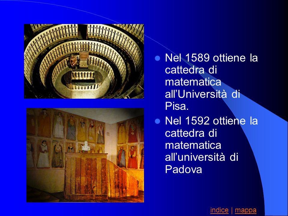 Nel 1589 ottiene la cattedra di matematica allUniversità di Pisa. Nel 1592 ottiene la cattedra di matematica alluniversità di Padova indiceindice | ma