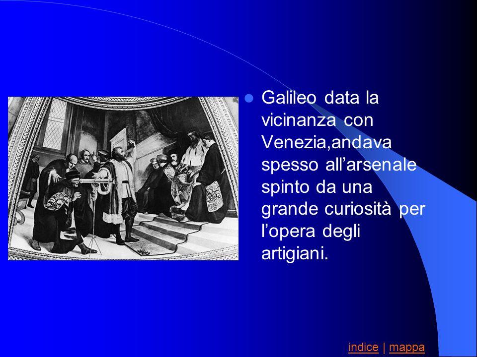 Galileo data la vicinanza con Venezia,andava spesso allarsenale spinto da una grande curiosità per lopera degli artigiani. indiceindice | mappamappa