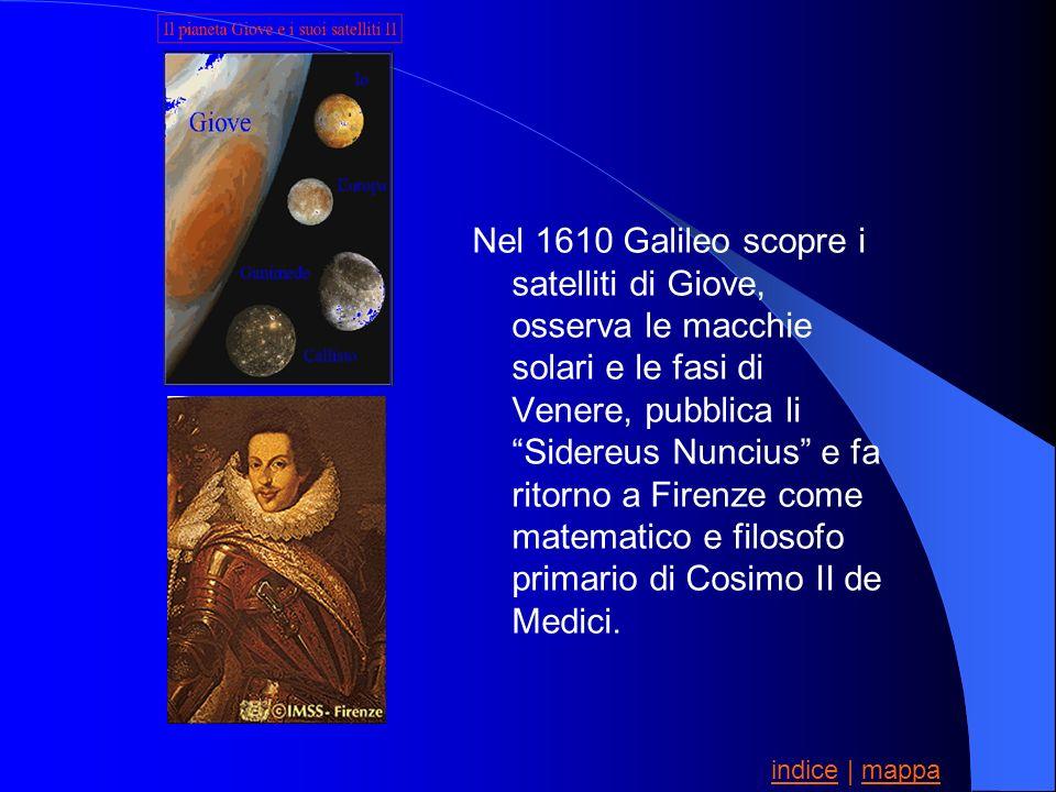Nel 1610 Galileo scopre i satelliti di Giove, osserva le macchie solari e le fasi di Venere, pubblica li Sidereus Nuncius e fa ritorno a Firenze come