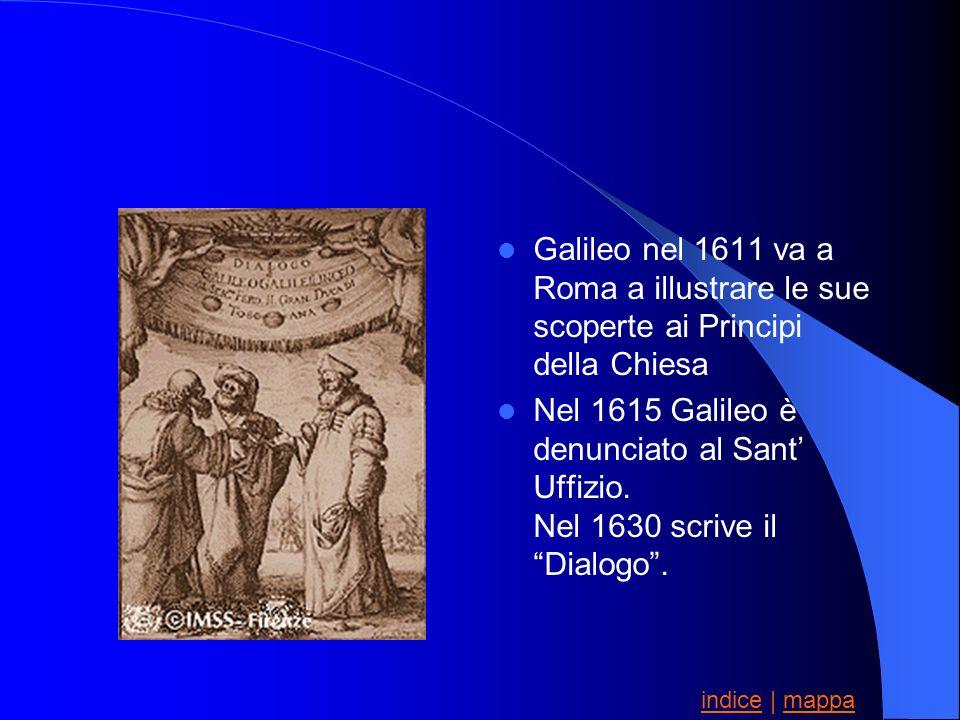 Galileo nel 1611 va a Roma a illustrare le sue scoperte ai Principi della Chiesa Nel 1615 Galileo è denunciato al Sant Uffizio. Nel 1630 scrive il Dia