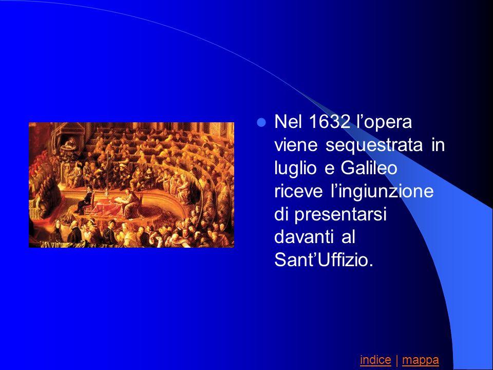 Nel 1632 lopera viene sequestrata in luglio e Galileo riceve lingiunzione di presentarsi davanti al SantUffizio. indiceindice | mappamappa