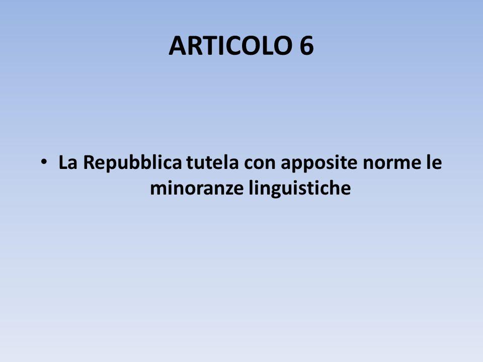 ARTICOLO 6 La Repubblica tutela con apposite norme le minoranze linguistiche