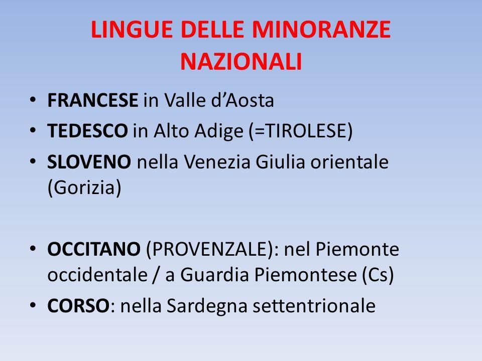 LINGUE DELLE MINORANZE NAZIONALI FRANCESE in Valle dAosta TEDESCO in Alto Adige (=TIROLESE) SLOVENO nella Venezia Giulia orientale (Gorizia) OCCITANO