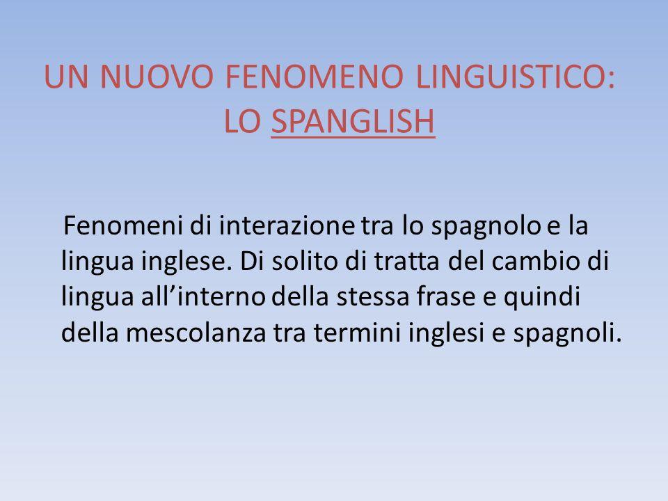 UN NUOVO FENOMENO LINGUISTICO: LO SPANGLISH Fenomeni di interazione tra lo spagnolo e la lingua inglese. Di solito di tratta del cambio di lingua alli