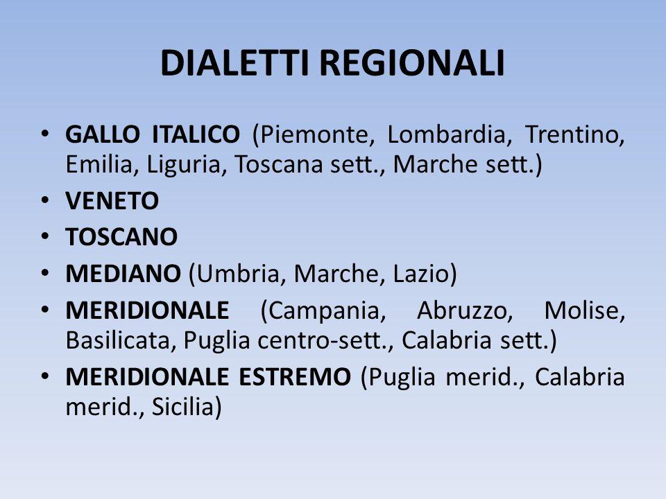 DIALETTI REGIONALI GALLO ITALICO (Piemonte, Lombardia, Trentino, Emilia, Liguria, Toscana sett., Marche sett.) VENETO TOSCANO MEDIANO (Umbria, Marche,