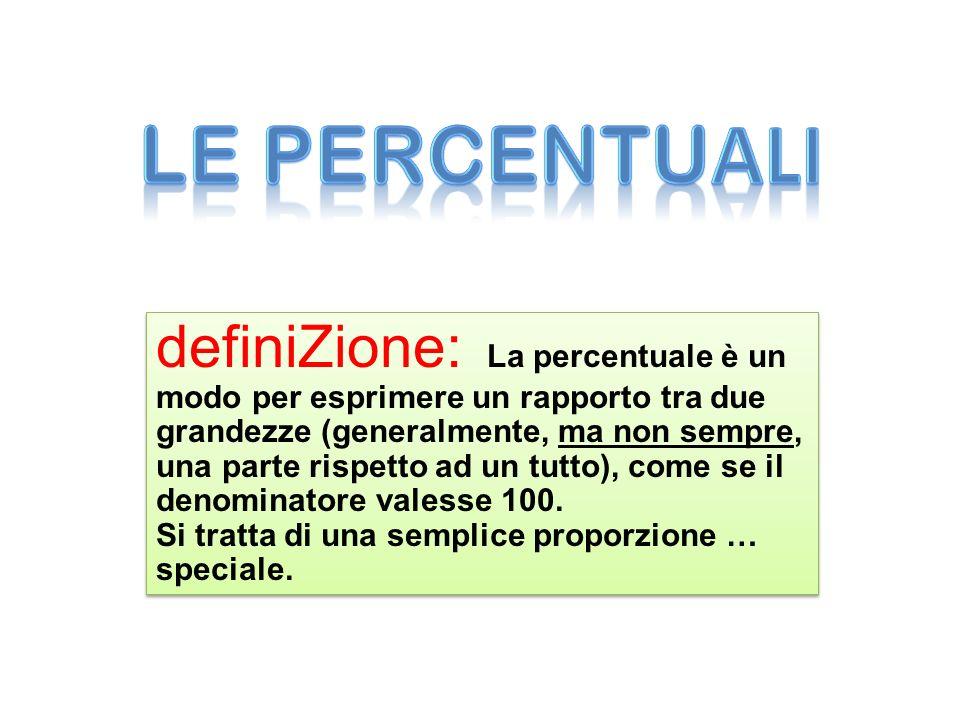 definiZione: La percentuale è un modo per esprimere un rapporto tra due grandezze (generalmente, ma non sempre, una parte rispetto ad un tutto), come
