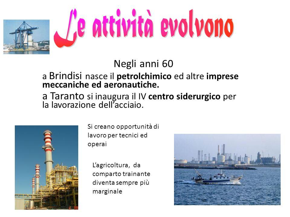 Negli anni 60 a Brindisi nasce il petrolchimico ed altre imprese meccaniche ed aeronautiche. a Taranto si inaugura il IV centro siderurgico per la lav