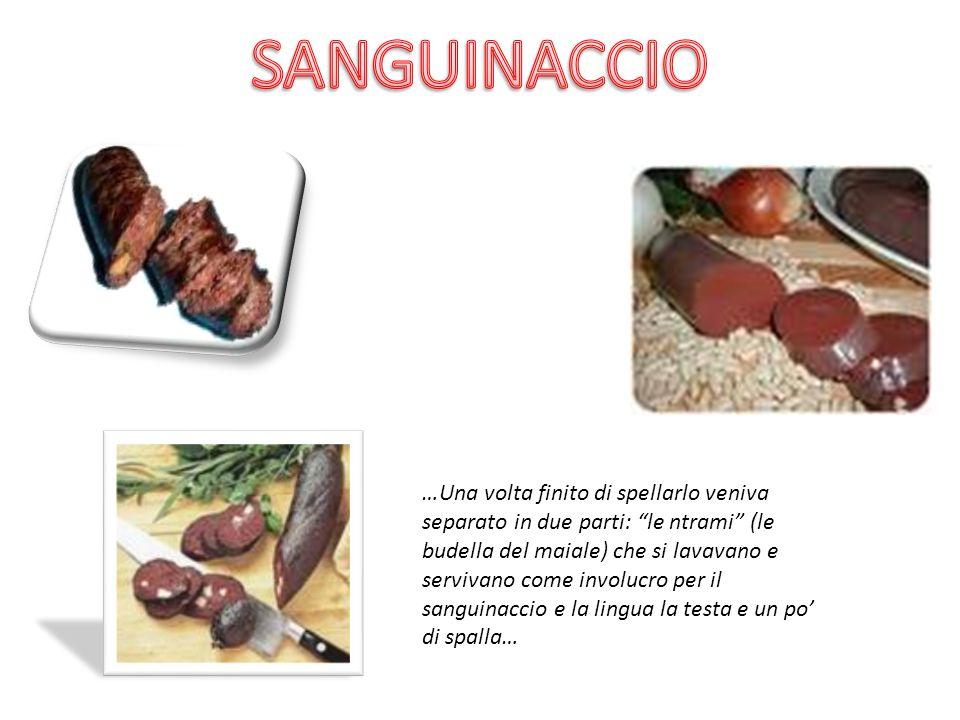 …Una volta finito di spellarlo veniva separato in due parti: le ntrami (le budella del maiale) che si lavavano e servivano come involucro per il sangu
