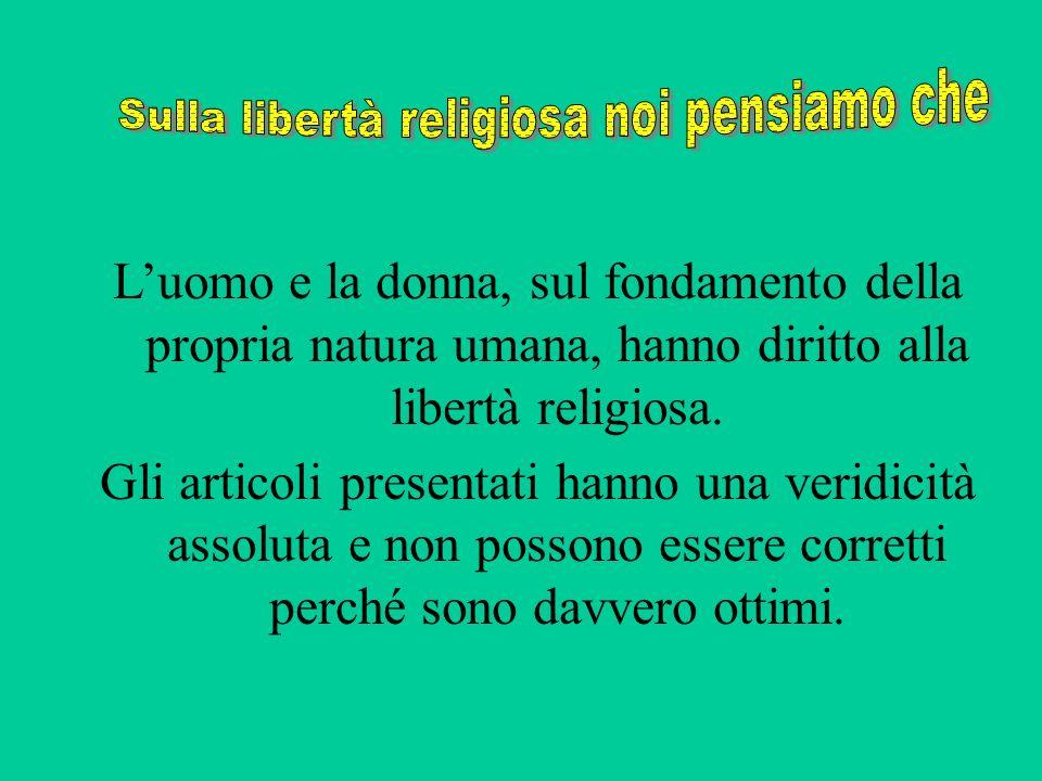 Luomo e la donna, sul fondamento della propria natura umana, hanno diritto alla libertà religiosa. Gli articoli presentati hanno una veridicità assolu