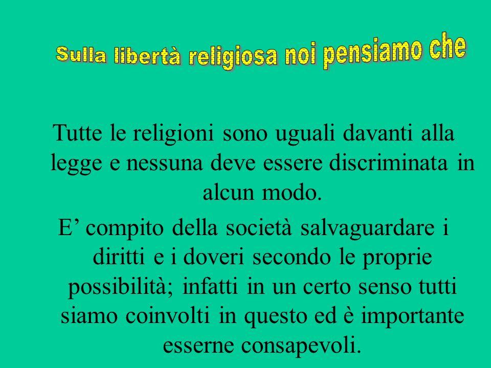 Tutte le religioni sono uguali davanti alla legge e nessuna deve essere discriminata in alcun modo. E compito della società salvaguardare i diritti e