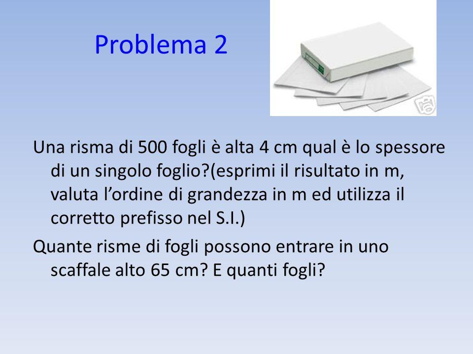 Problema 2 Una risma di 500 fogli è alta 4 cm qual è lo spessore di un singolo foglio?(esprimi il risultato in m, valuta lordine di grandezza in m ed