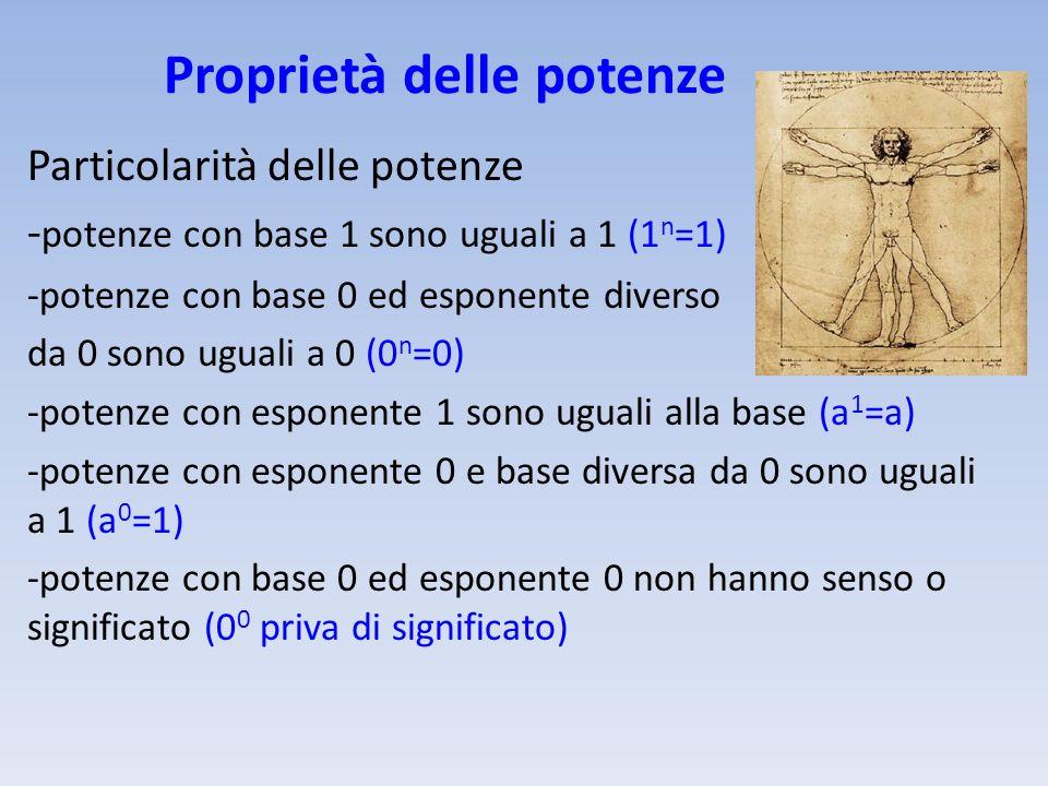 Proprietà delle potenze Particolarità delle potenze - potenze con base 1 sono uguali a 1 (1 n =1) -potenze con base 0 ed esponente diverso da 0 sono u