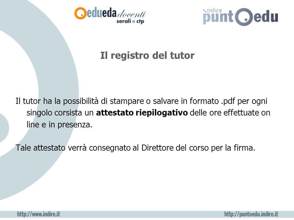 Il registro del tutor Il tutor ha la possibilità di stampare o salvare in formato.pdf per ogni singolo corsista un attestato riepilogativo delle ore effettuate on line e in presenza.