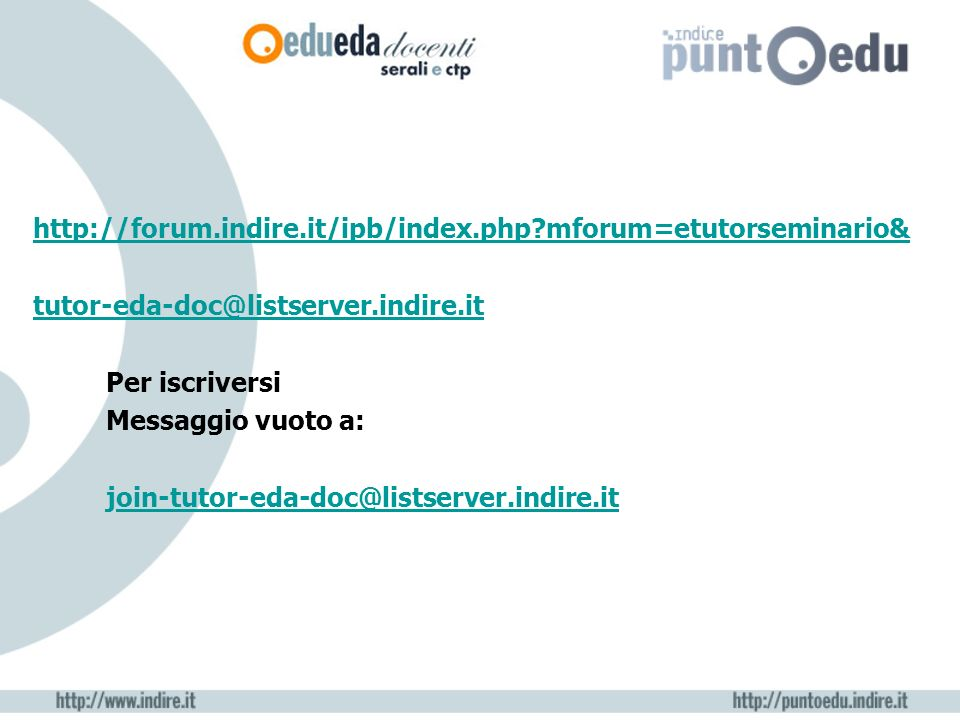 http://forum.indire.it/ipb/index.php?mforum=etutorseminario& tutor-eda-doc@listserver.indire.it Per iscriversi Messaggio vuoto a: join-tutor-eda-doc@listserver.indire.itoin-tutor-eda-doc@listserver.indire.it
