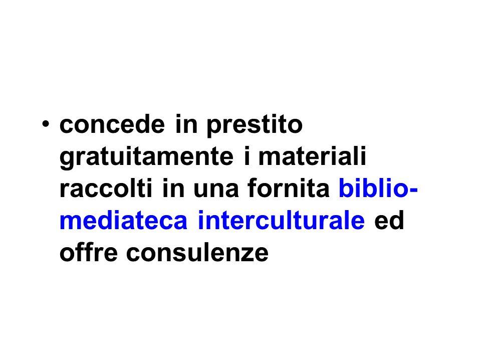 concede in prestito gratuitamente i materiali raccolti in una fornita biblio- mediateca interculturale ed offre consulenze
