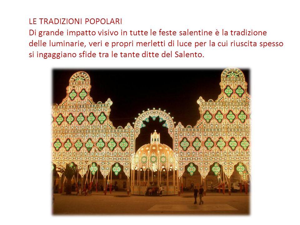 LE TRADIZIONI POPOLARI Di grande impatto visivo in tutte le feste salentine è la tradizione delle luminarie, veri e propri merletti di luce per la cui