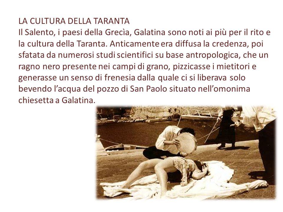 LA CULTURA DELLA TARANTA Il Salento, i paesi della Grecìa, Galatina sono noti ai più per il rito e la cultura della Taranta. Anticamente era diffusa l