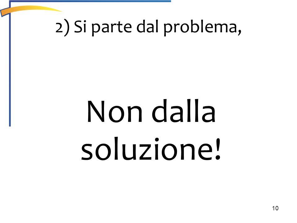 10 2) Si parte dal problema, Non dalla soluzione!