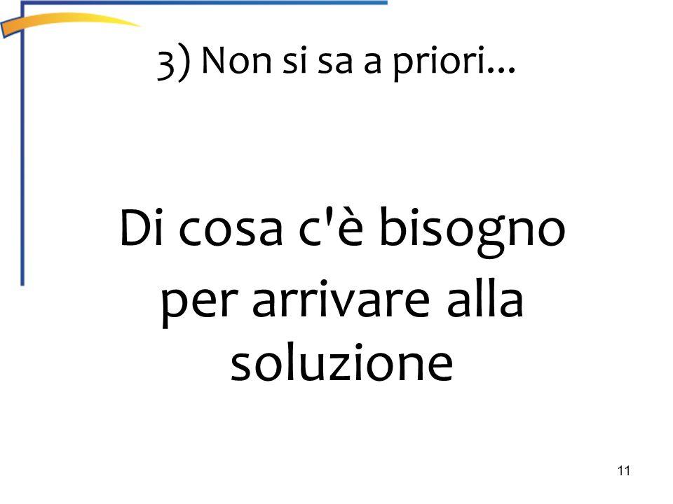 11 3) Non si sa a priori... Di cosa c'è bisogno per arrivare alla soluzione