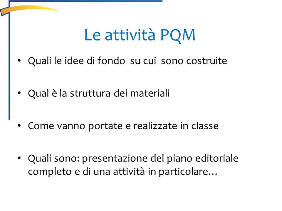 Le attività PQM Quali le idee di fondo su cui sono costruite Qual è la struttura dei materiali Come vanno portate e realizzate in classe Quali sono: p