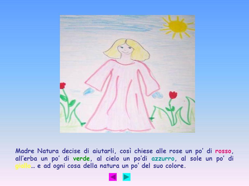 Madre Natura decise di aiutarli, così chiese alle rose un po di rosso, allerba un po di verde, al cielo un podi azzurro, al sole un po di giallo… e ad