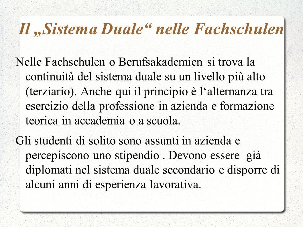 Il Sistema Duale nelle Fachschulen Nelle Fachschulen o Berufsakademien si trova la continuità del sistema duale su un livello più alto (terziario). An