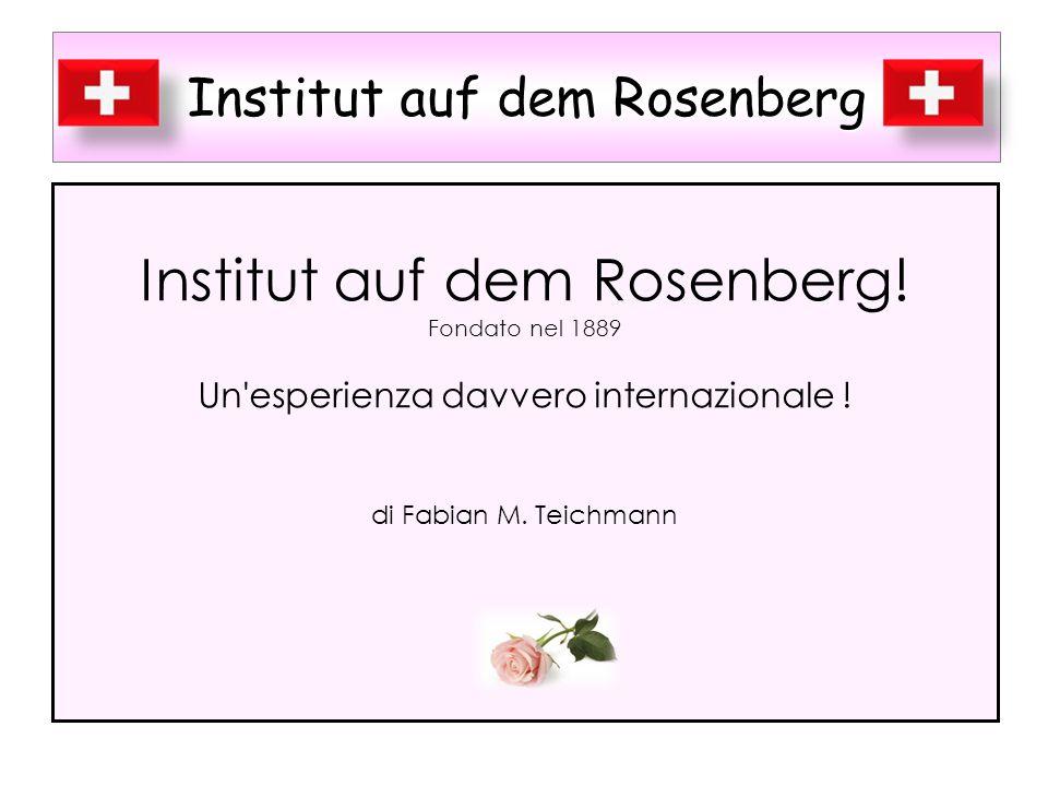 Institut auf dem Rosenberg Institut auf dem Rosenberg! Fondato nel 1889 Un'esperienza davvero internazionale ! di Fabian M. Teichmann