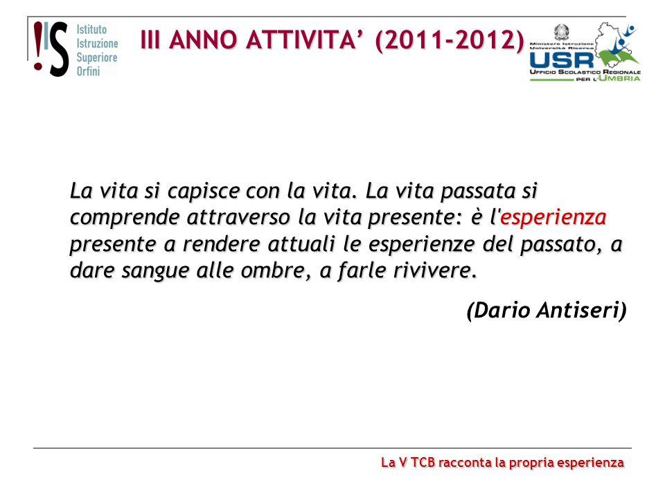 III ANNO ATTIVITA (2011-2012) La V TCB racconta la propria esperienza La vita si capisce con la vita. La vita passata si comprende attraverso la vita