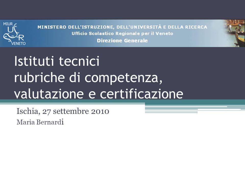 Istituti tecnici rubriche di competenza, valutazione e certificazione Ischia, 27 settembre 2010 Maria Bernard i